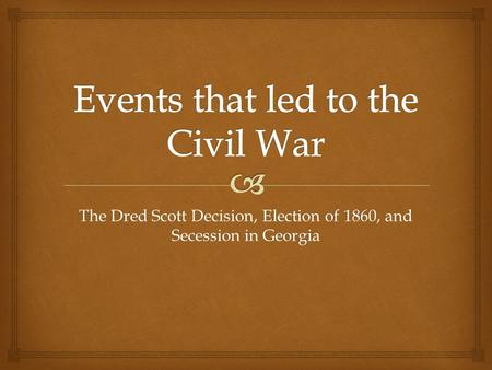 The Dred Scott Decision, Election of 1860, and Secession in Georgia.