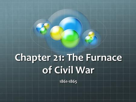 "Chapter 21: The Furnace of Civil War 1861-1865. Bull Run Ends the ""Ninety-Day War"" Why did Lincoln decide to attack a Confederate force at Bull Run? Why."