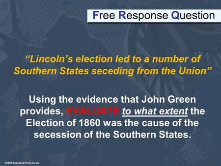 "Free Response Question ""Lincoln's election led to a number of Southern States seceding from the Union"" Using the evidence that John Green provides, EVALUATE."