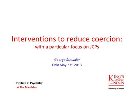 Interventions to reduce coercion: with a particular focus on JCPs George Szmukler Oslo May 23 rd 2013 Institute of Psychiatry at The Maudsley.