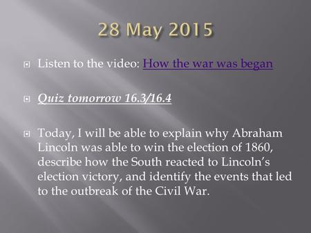 Listen to the video: How the war was beganHow the war was began  Quiz tomorrow 16.3/16.4  Today, I will be able to explain why Abraham Lincoln was.