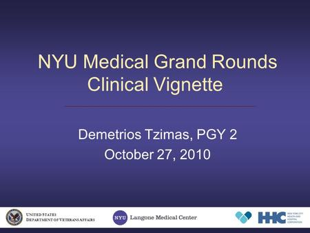 NYU Medical Grand Rounds Clinical Vignette Demetrios Tzimas, PGY 2 October 27, 2010 U NITED S TATES D EPARTMENT OF V ETERANS A FFAIRS.