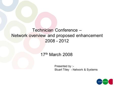 Presented by :- Stuart Tilley - Network & Systems Technician Conference – Network overview and proposed enhancement 2008 - 2012 17 th March 2008.