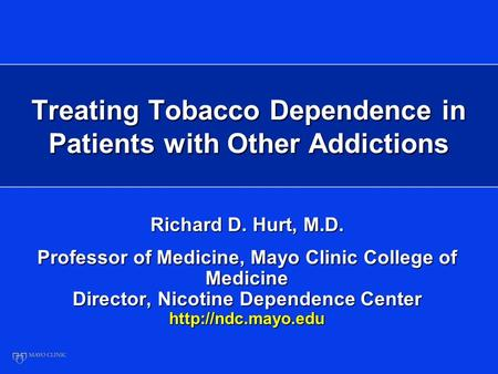 Treating Tobacco Dependence in Patients with Other Addictions Richard D. Hurt, M.D. Professor of Medicine, Mayo Clinic College of Medicine Director, Nicotine.
