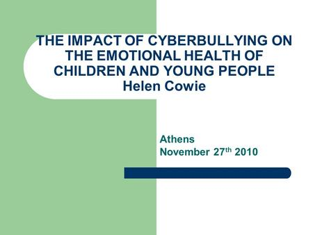 THE IMPACT OF CYBERBULLYING ON THE EMOTIONAL HEALTH OF CHILDREN AND YOUNG PEOPLE Helen Cowie Athens November 27 th 2010.