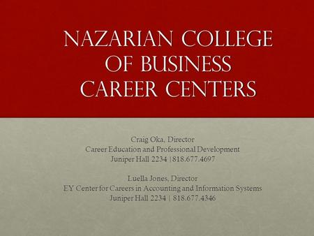 Nazarian College of business Career Centers Craig Oka, Director Career Education and Professional Development Juniper Hall 2234 |818.677.4697 Luella Jones,