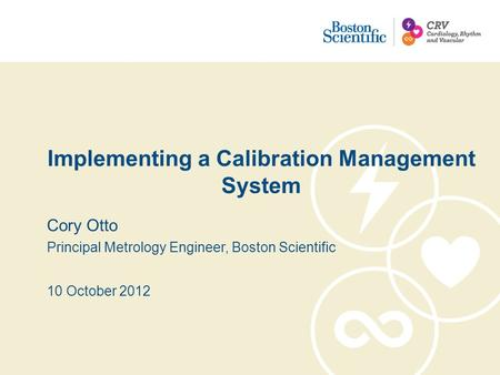Implementing a Calibration Management System Cory Otto Principal Metrology Engineer, Boston Scientific 10 October 2012.