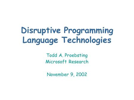 Disruptive Programming Language Technologies Todd A. Proebsting Microsoft Research November 9, 2002.