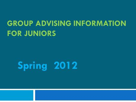 GROUP ADVISING INFORMATION FOR JUNIORS Spring 2012.
