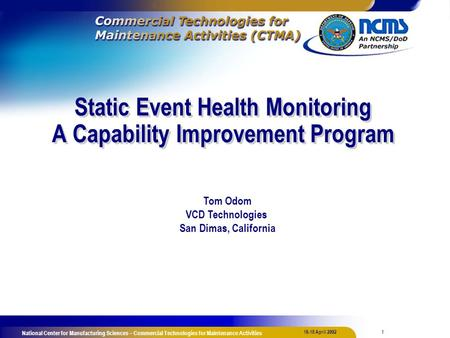 1 16-18 April 2002 National Center for Manufacturing Sciences – Commercial Technologies for Maintenance Activities Static Event Health Monitoring A Capability.