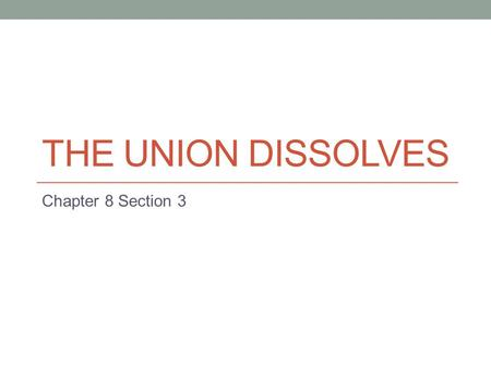 THE UNION DISSOLVES Chapter 8 Section 3. Presidential Election of 1860 Problems in Democratic Party help Abraham Lincoln, a Republican, win election Democrats,