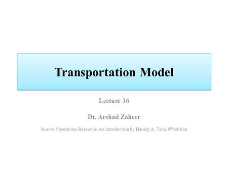 Transportation Model Lecture 16 Dr. Arshad Zaheer Source: Operations Research- An Introduction by Hamdy A. Taha, 8 th edition.