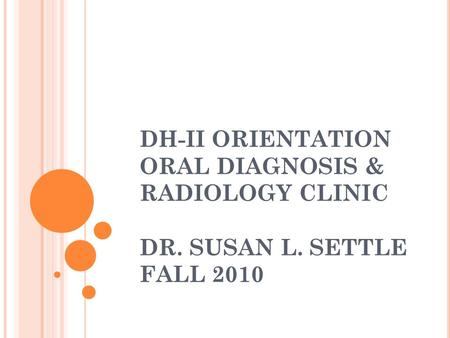 DH-II ORIENTATION ORAL DIAGNOSIS & RADIOLOGY CLINIC DR. SUSAN L. SETTLE FALL 2010.