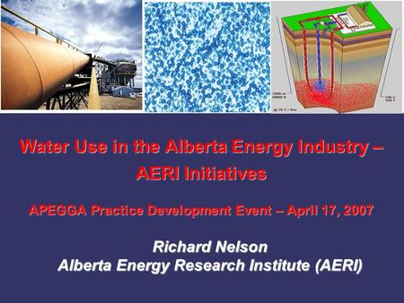 Water Use in the Alberta Energy Industry – AERI Initiatives APEGGA Practice Development Event – April 17, 2007 Richard Nelson Alberta Energy Research Institute.