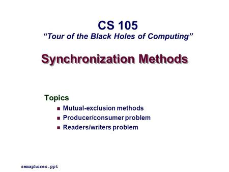 "Synchronization Methods Topics Mutual-exclusion methods Producer/consumer problem Readers/writers problem semaphores.ppt CS 105 ""Tour of the Black Holes."