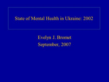 State of Mental Health in Ukraine: 2002 Evelyn J. Bromet September, 2007.