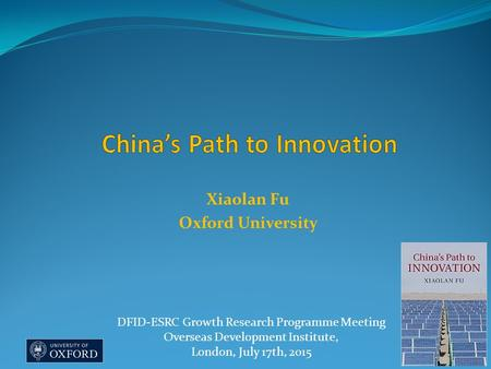 Xiaolan Fu Oxford University DFID-ESRC Growth Research Programme Meeting Overseas Development Institute, London, July 17th, 2015.