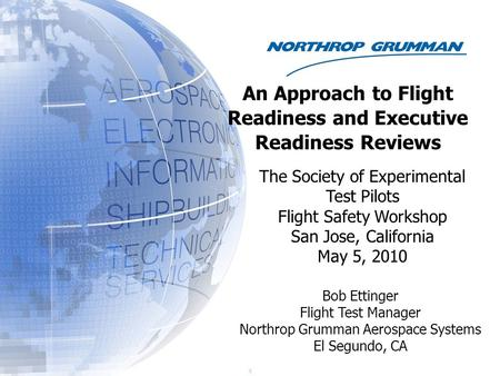 I) Bob Ettinger Flight Test Manager Northrop Grumman Aerospace Systems El Segundo, CA An Approach to Flight Readiness and Executive Readiness Reviews The.
