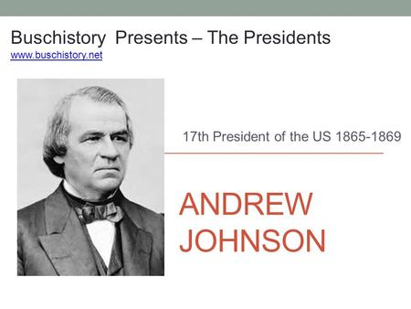 ANDREW JOHNSON 17th President of the US 1865-1869 Buschistory Presents – The Presidents www.buschistory.net.