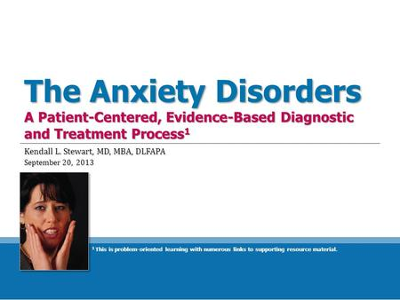 The Anxiety Disorders A Patient-Centered, Evidence-Based Diagnostic and Treatment Process 1 Kendall L. Stewart, MD, MBA, DLFAPA September 20, 2013 1 This.