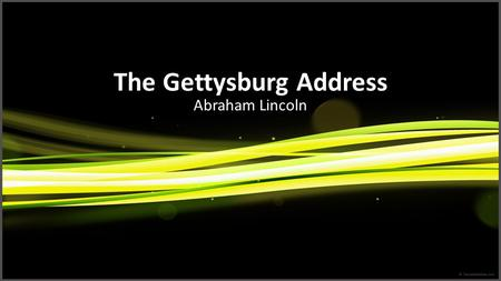The Gettysburg Address Abraham Lincoln. The Speaker I was born Feb. 12, 1809, in Hardin County, Kentucky. My parents were both born in Virginia, of undistinguished.