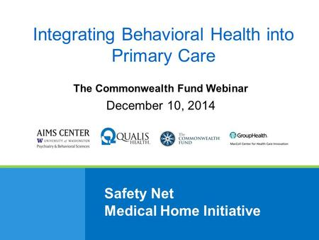 Safety Net Medical Home Initiative The Commonwealth Fund Webinar December 10, 2014 Integrating Behavioral Health into Primary Care.