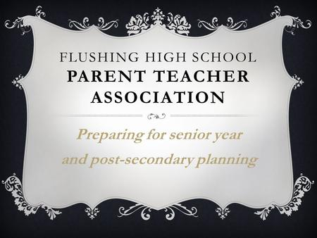 FLUSHING HIGH SCHOOL PARENT TEACHER ASSOCIATION Preparing for senior year and post-secondary planning.