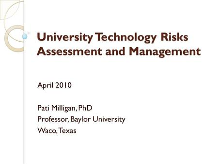 University Technology Risks Assessment and Management April 2010 Pati Milligan, PhD Professor, Baylor University Waco, Texas.