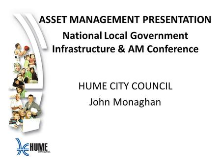 ASSET MANAGEMENT PRESENTATION National Local Government Infrastructure & AM Conference HUME CITY COUNCIL John Monaghan.