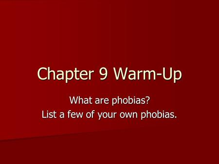Chapter 9 Warm-Up What are phobias? List a few of your own phobias.