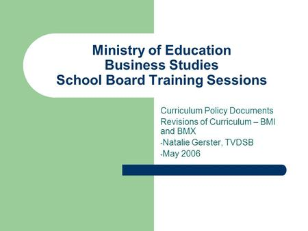Ministry of Education Business Studies School Board Training Sessions Curriculum Policy Documents Revisions of Curriculum – BMI and BMX - Natalie Gerster,