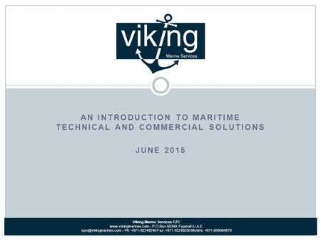 AN INTRODUCTION TO MARITIME TECHNICAL AND COMMERCIAL SOLUTIONS JUNE 2015 Viking Marine Services FZC www.vikingmarines.com – P.O.Box 50349, Fujairah U.A.E.