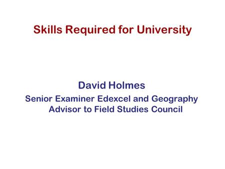 Skills Required for University David Holmes Senior Examiner Edexcel and Geography Advisor to Field Studies Council.
