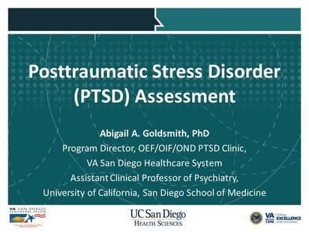 Posttraumatic Stress Disorder (PTSD) Assessment Abigail A. Goldsmith, PhD Program Director, OEF/OIF/OND PTSD Clinic, VA San Diego Healthcare System Assistant.