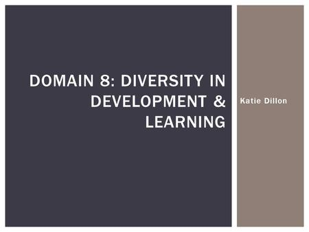 Katie Dillon DOMAIN 8: DIVERSITY IN DEVELOPMENT & LEARNING.