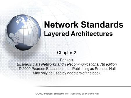 © 2009 Pearson Education, Inc. Publishing as Prentice Hall Network Standards Layered Architectures Chapter 2 Panko's Business Data Networks and Telecommunications,