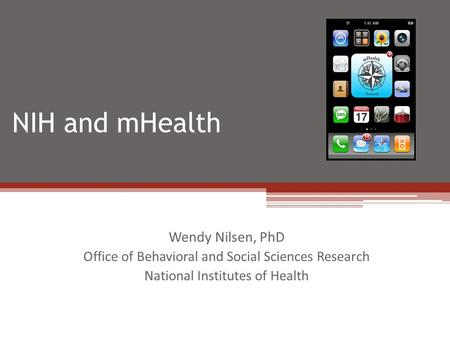 NIH and mHealth Wendy Nilsen, PhD Office of Behavioral and Social Sciences Research National Institutes of Health.