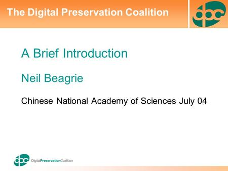 A Brief Introduction Neil Beagrie Chinese National Academy of Sciences July 04 The Digital Preservation Coalition.