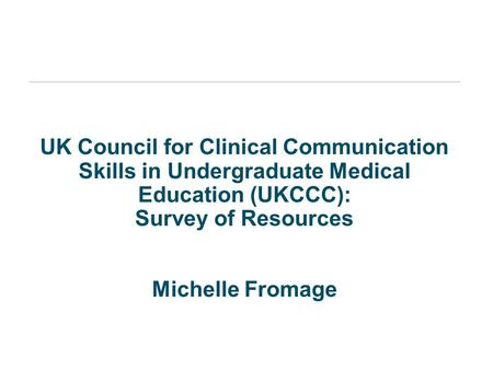 UK Council for Clinical Communication Skills in Undergraduate Medical Education (UKCCC): Survey of Resources Michelle Fromage.
