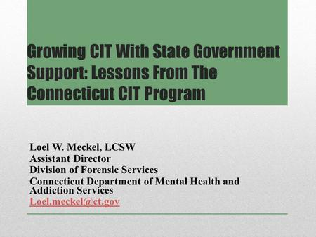 Growing CIT With State Government Support: Lessons From The Connecticut CIT Program Loel W. Meckel, LCSW Assistant Director Division of Forensic Services.