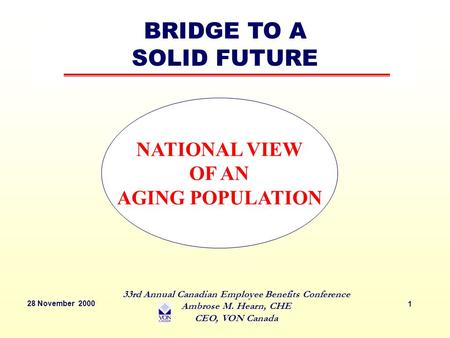 28 November 2000 33rd Annual Canadian Employee Benefits Conference Ambrose M. Hearn, CHE CEO, VON Canada 1 NATIONAL VIEW OF AN AGING POPULATION BRIDGE.