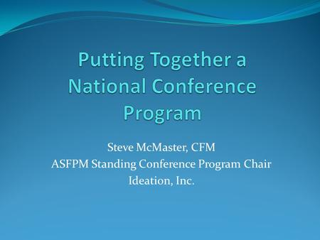 <strong>Steve</strong> McMaster, CFM ASFPM Standing Conference Program Chair Ideation, Inc.