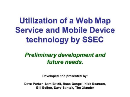 Utilization of a Web Map Service and Mobile Device technology by SSEC Preliminary development and future needs. Developed and presented by: Dave Parker,