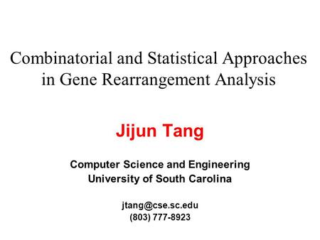 Combinatorial and Statistical Approaches in Gene Rearrangement Analysis Jijun Tang Computer Science and Engineering University of South Carolina
