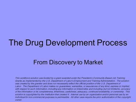 The Drug Development Process From Discovery to Market This workforce solution was funded by a grant awarded under the President's Community-Based Job Training.