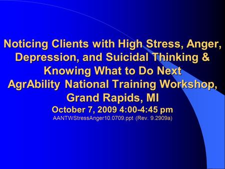 Noticing Clients with High Stress, Anger, Depression, and Suicidal Thinking & Knowing What to Do Next AgrAbility National Training Workshop, Grand Rapids,