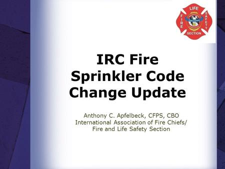 IRC Fire Sprinkler Code Change Update Anthony C. Apfelbeck, CFPS, CBO International Association of Fire Chiefs/ Fire and Life Safety Section.