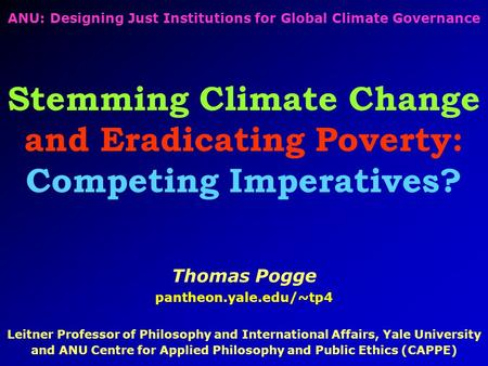 ANU: Designing Just Institutions for Global Climate Governance Stemming Climate Change and Eradicating Poverty: Competing Imperatives? Thomas Pogge pantheon.yale.edu/~tp4.