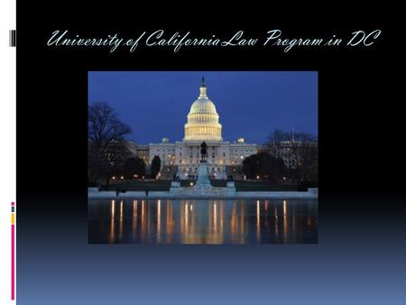 University of California Law Program in DC. Why should you come?  Benefits to future employment:  References  Expand network of contacts  Job leads.