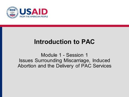 Introduction to PAC Module 1 - Session 1 Issues Surrounding Miscarriage, Induced Abortion and the Delivery of PAC Services.